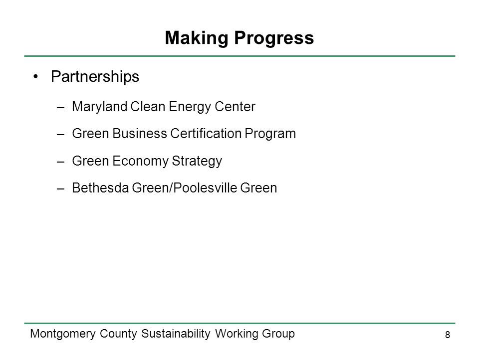 8 Montgomery County Sustainability Working Group Making Progress Partnerships –Maryland Clean Energy Center –Green Business Certification Program –Green Economy Strategy –Bethesda Green/Poolesville Green