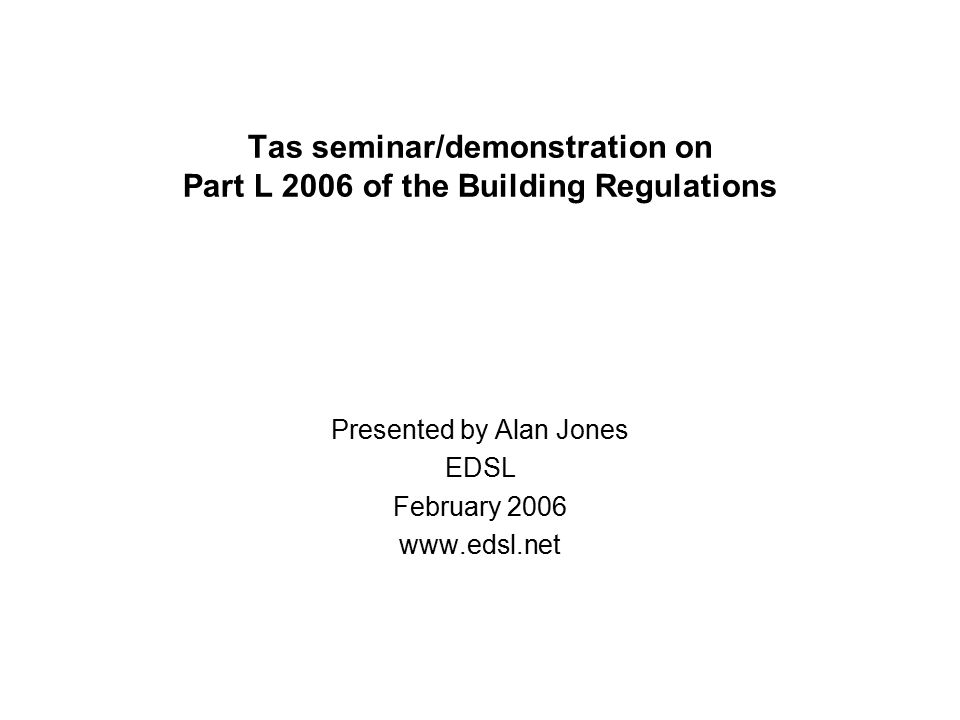 Tas seminar/demonstration on Part L 2006 of the Building Regulations Presented by Alan Jones EDSL February 2006 www.edsl.net