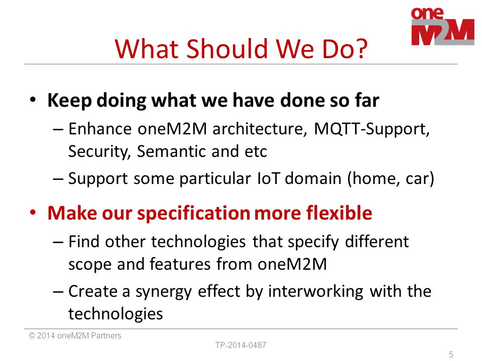 What Should We Do? Keep doing what we have done so far – Enhance oneM2M architecture, MQTT-Support, Security, Semantic and etc – Support some particul