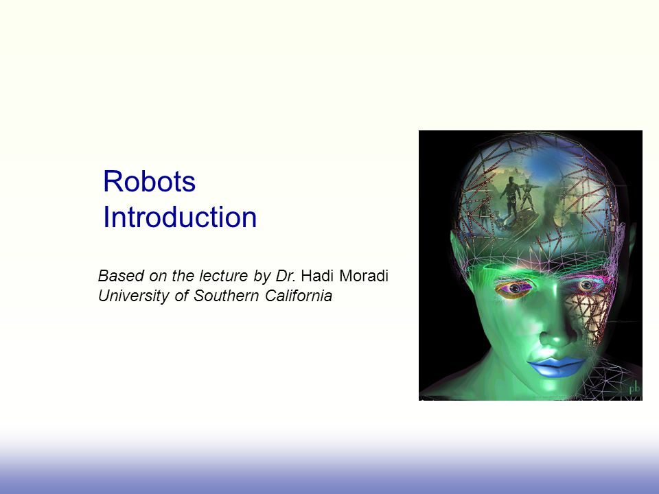 Robots Introduction Based on the lecture by Dr. Hadi Moradi University of Southern California