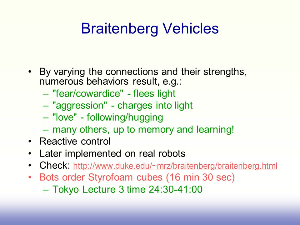 Braitenberg Vehicles By varying the connections and their strengths, numerous behaviors result, e.g.: – fear/cowardice - flees light – aggression - charges into light – love - following/hugging –many others, up to memory and learning.