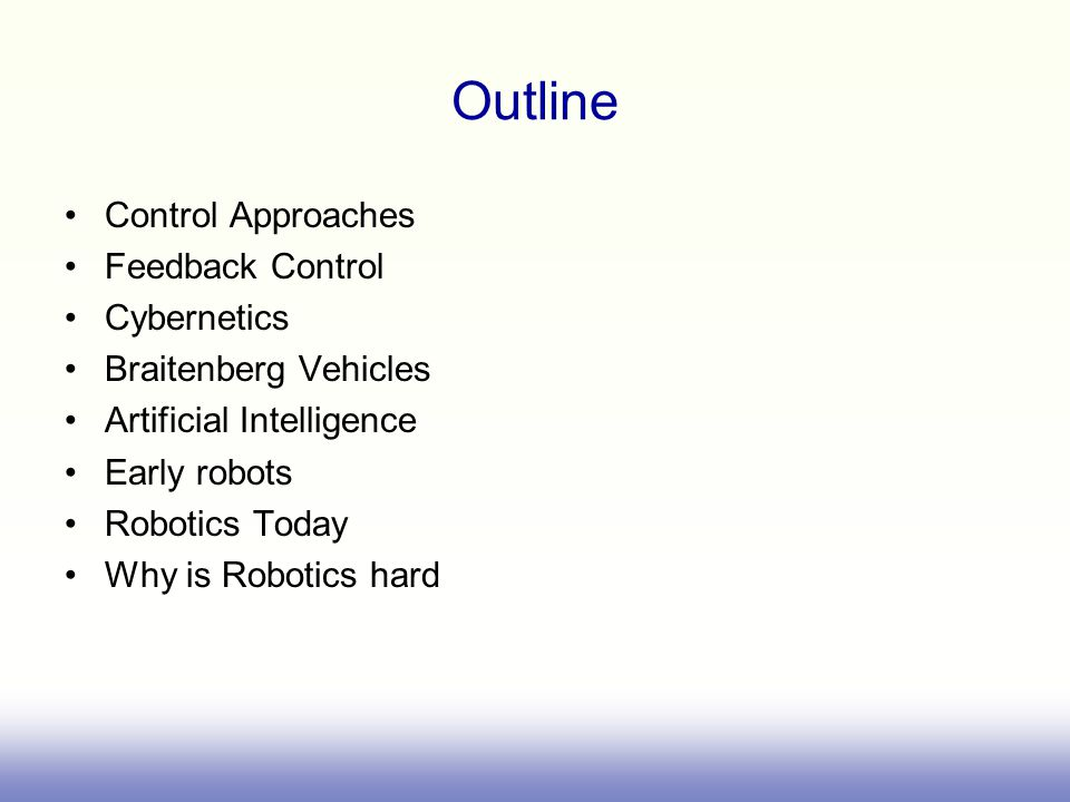 Outline Control Approaches Feedback Control Cybernetics Braitenberg Vehicles Artificial Intelligence Early robots Robotics Today Why is Robotics hard