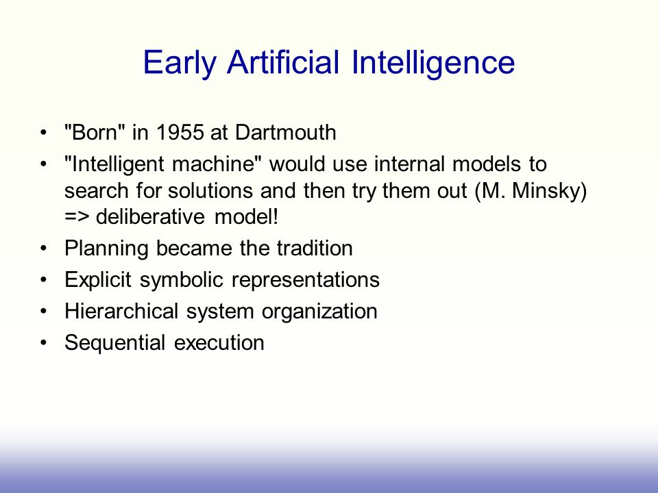 Early Artificial Intelligence Born in 1955 at Dartmouth Intelligent machine would use internal models to search for solutions and then try them out (M.