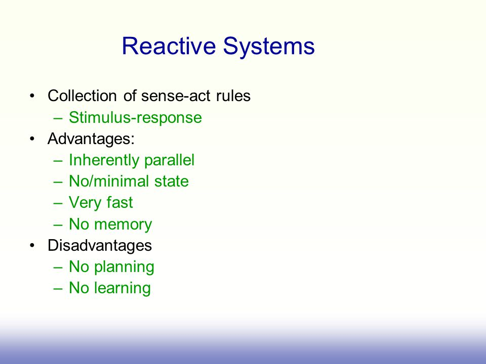 Reactive Systems Collection of sense-act rules –Stimulus-response Advantages: –Inherently parallel –No/minimal state –Very fast –No memory Disadvantages –No planning –No learning