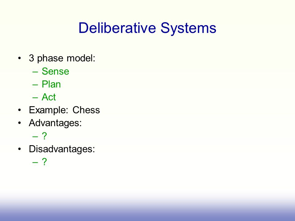 Deliberative Systems 3 phase model: –Sense –Plan –Act Example: Chess Advantages: –.
