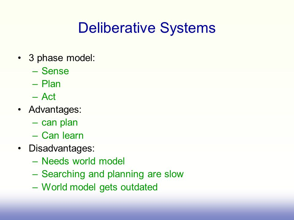 Deliberative Systems 3 phase model: –Sense –Plan –Act Advantages: –can plan –Can learn Disadvantages: –Needs world model –Searching and planning are slow –World model gets outdated