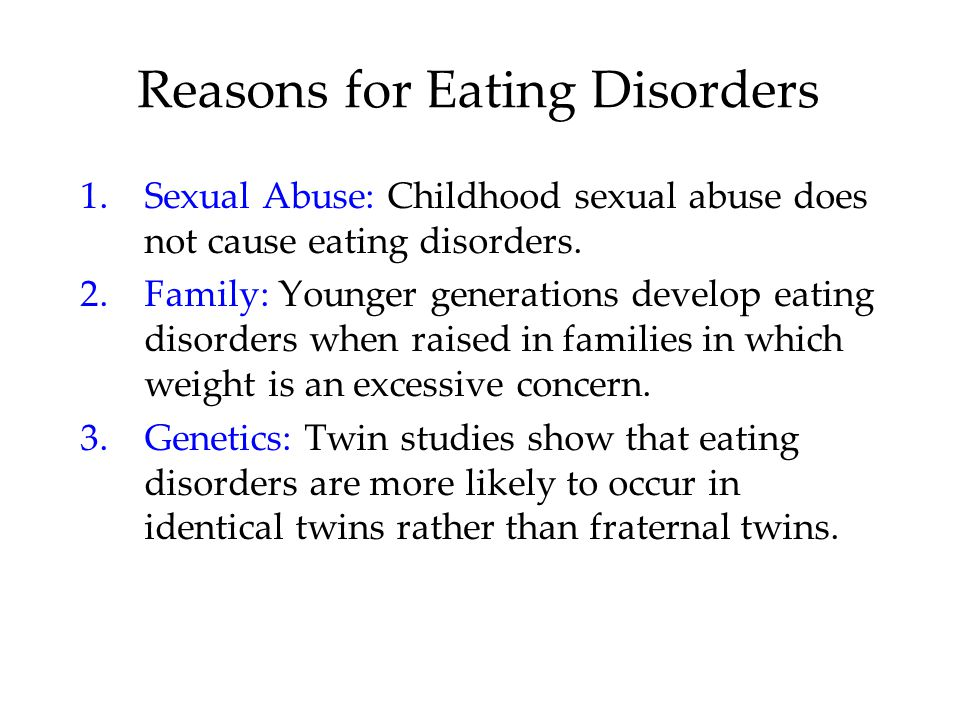 Reasons for Eating Disorders 1.Sexual Abuse: Childhood sexual abuse does not cause eating disorders.