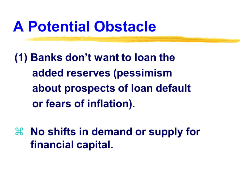 A Potential Obstacle (1) Banks don't want to loan the added reserves (pessimism about prospects of loan default or fears of inflation).