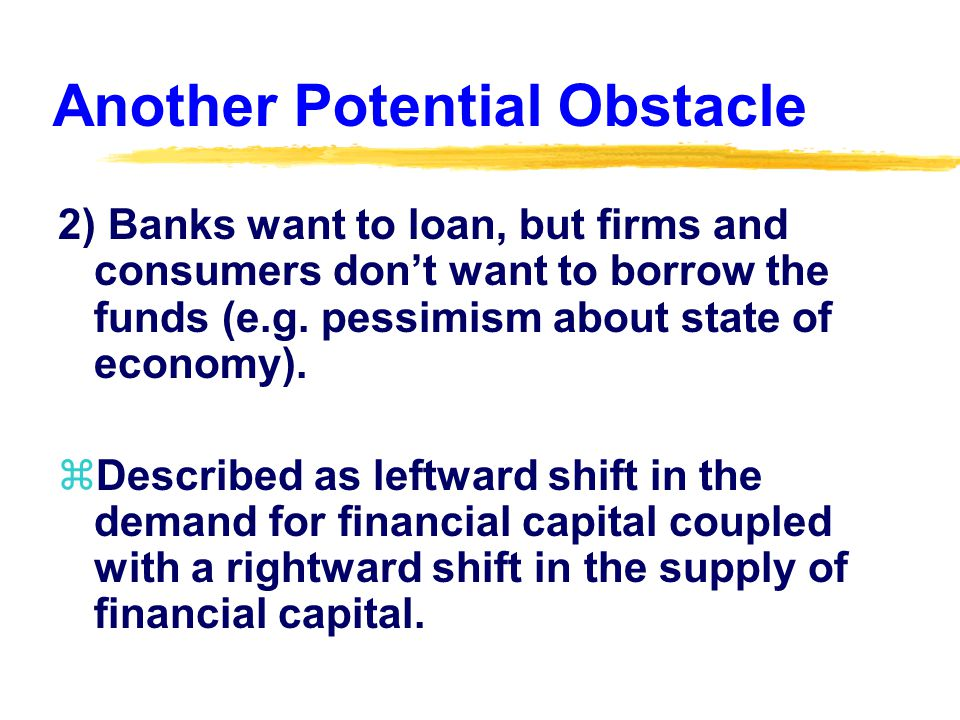 Another Potential Obstacle 2) Banks want to loan, but firms and consumers don't want to borrow the funds (e.g.