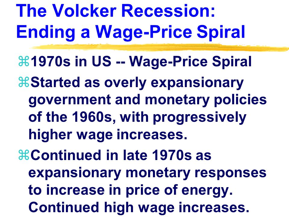 The Volcker Recession: Ending a Wage-Price Spiral z1970s in US -- Wage-Price Spiral zStarted as overly expansionary government and monetary policies of the 1960s, with progressively higher wage increases.