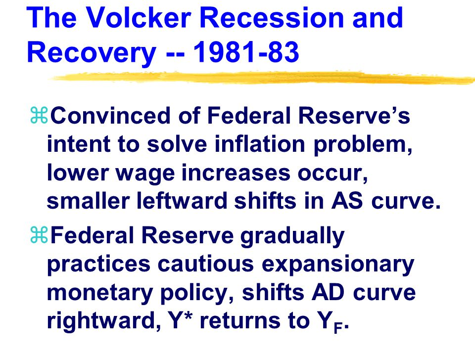 The Volcker Recession and Recovery -- 1981-83 zConvinced of Federal Reserve's intent to solve inflation problem, lower wage increases occur, smaller leftward shifts in AS curve.