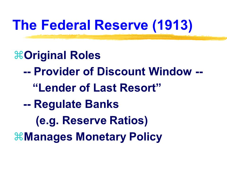 The Federal Reserve (1913) zOriginal Roles -- Provider of Discount Window -- Lender of Last Resort -- Regulate Banks (e.g.