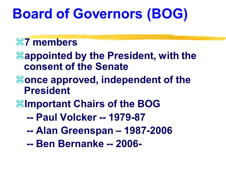 Board of Governors (BOG) z7 members zappointed by the President, with the consent of the Senate zonce approved, independent of the President zImportant Chairs of the BOG -- Paul Volcker -- 1979-87 -- Alan Greenspan – 1987-2006 -- Ben Bernanke -- 2006-