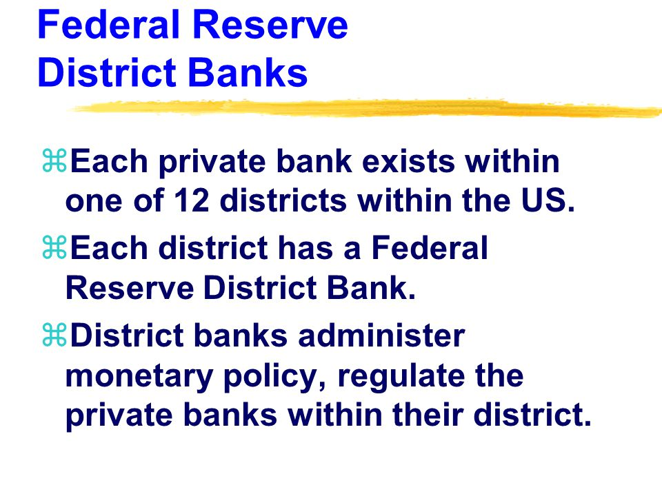 Federal Reserve District Banks zEach private bank exists within one of 12 districts within the US.