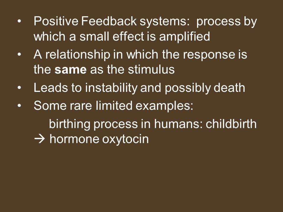 Positive Feedback systems: process by which a small effect is amplified A relationship in which the response is the same as the stimulus Leads to inst