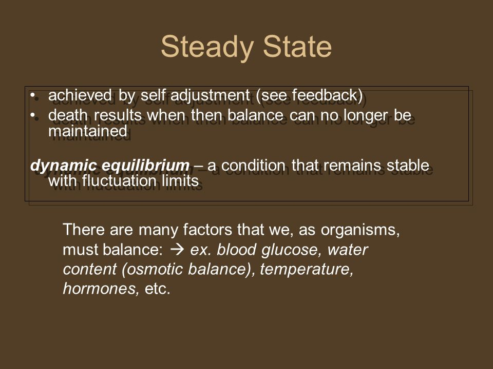 Steady State achieved by self adjustment (see feedback) death results when then balance can no longer be maintained dynamic equilibrium – a condition