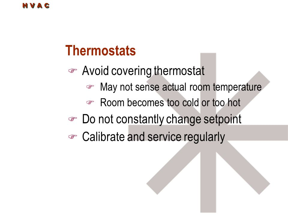 Thermostats F Avoid covering thermostat F May not sense actual room temperature F Room becomes too cold or too hot F Do not constantly change setpoint F Calibrate and service regularly