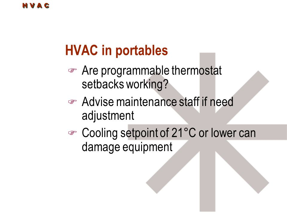 H V A C HVAC in portables F Are programmable thermostat setbacks working? F Advise maintenance staff if need adjustment F Cooling setpoint of 21°C or