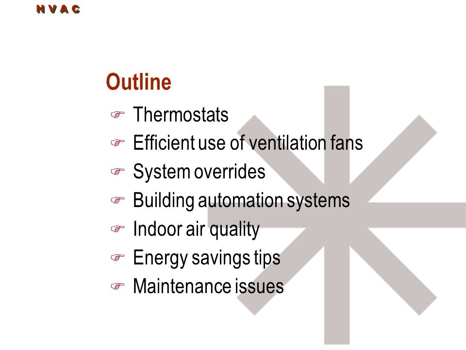 H V A C Outline F Thermostats F Efficient use of ventilation fans F System overrides F Building automation systems F Indoor air quality F Energy savings tips F Maintenance issues