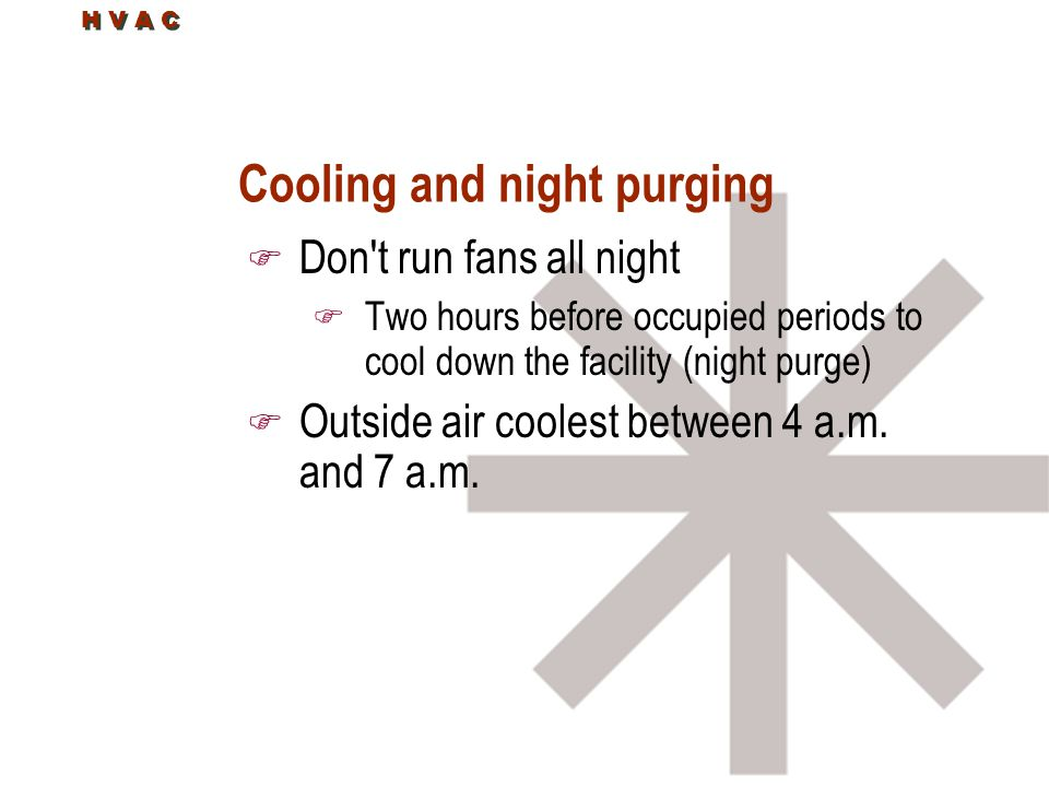 H V A C Cooling and night purging F Don't run fans all night F Two hours before occupied periods to cool down the facility (night purge) F Outside air