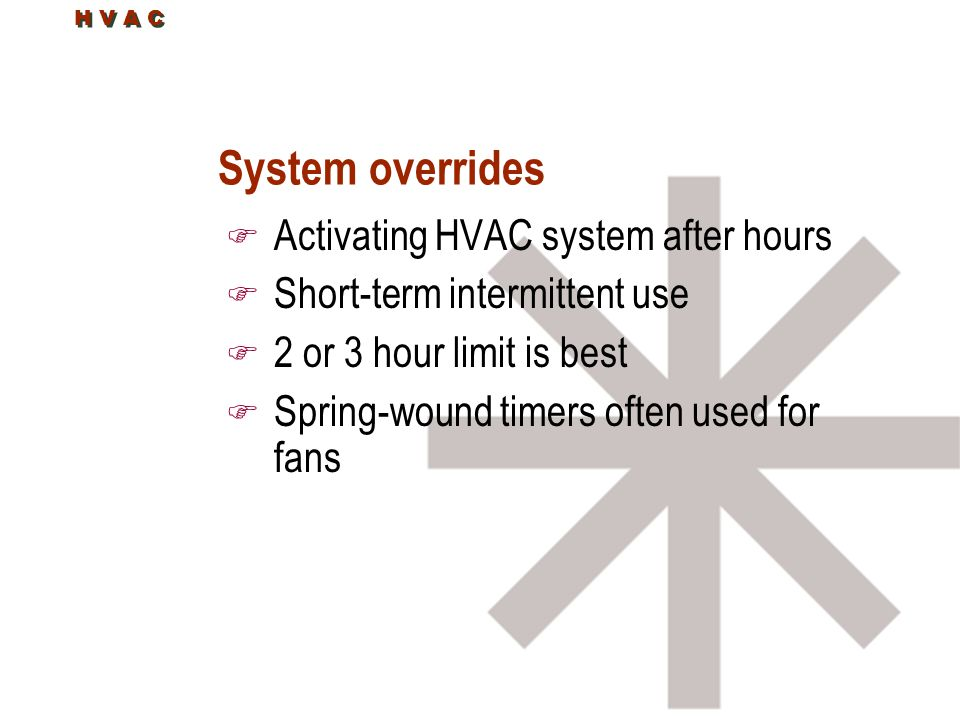 System overrides F Activating HVAC system after hours F Short-term intermittent use F 2 or 3 hour limit is best F Spring-wound timers often used for fans