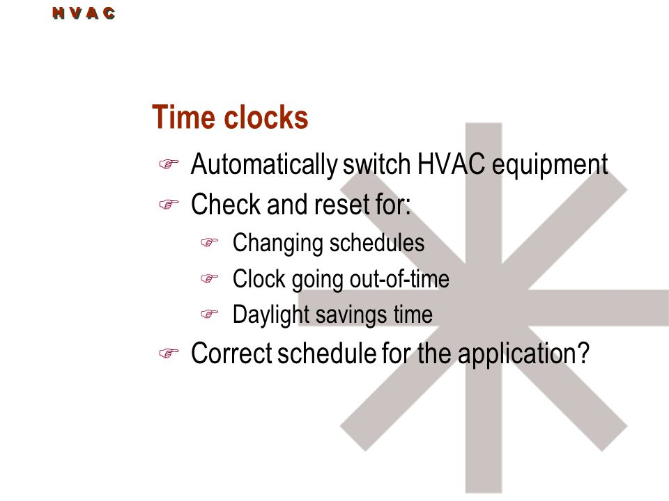 H V A C Time clocks F Automatically switch HVAC equipment F Check and reset for: F Changing schedules F Clock going out-of-time F Daylight savings time F Correct schedule for the application?