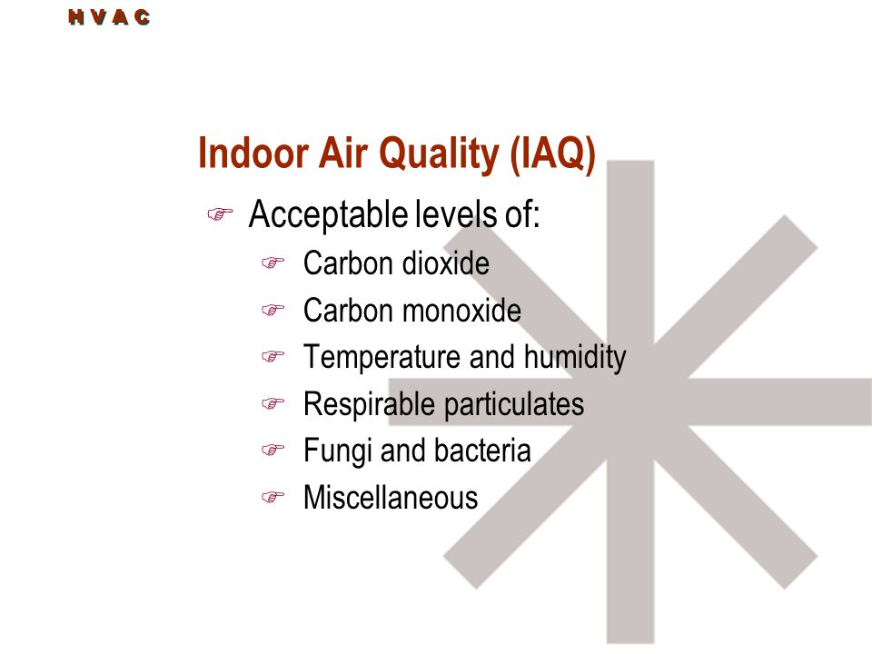 H V A C Indoor Air Quality (IAQ) F Acceptable levels of: F Carbon dioxide F Carbon monoxide F Temperature and humidity F Respirable particulates F Fungi and bacteria F Miscellaneous
