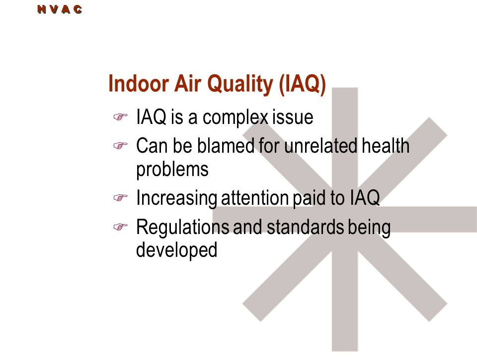 H V A C Indoor Air Quality (IAQ) F IAQ is a complex issue F Can be blamed for unrelated health problems F Increasing attention paid to IAQ F Regulations and standards being developed