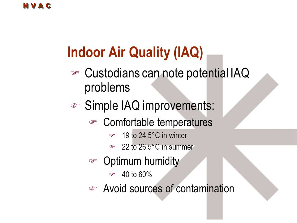 H V A C Indoor Air Quality (IAQ) F Custodians can note potential IAQ problems F Simple IAQ improvements: F Comfortable temperatures F 19 to 24.5°C in winter F 22 to 26.5°C in summer F Optimum humidity F 40 to 60% F Avoid sources of contamination