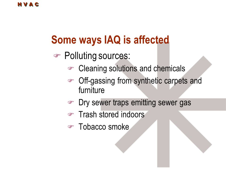 H V A C Some ways IAQ is affected F Polluting sources: F Cleaning solutions and chemicals F Off-gassing from synthetic carpets and furniture F Dry sewer traps emitting sewer gas F Trash stored indoors F Tobacco smoke