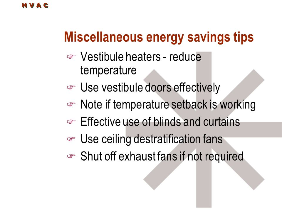 Miscellaneous energy savings tips F Vestibule heaters - reduce temperature F Use vestibule doors effectively F Note if temperature setback is working F Effective use of blinds and curtains F Use ceiling destratification fans F Shut off exhaust fans if not required