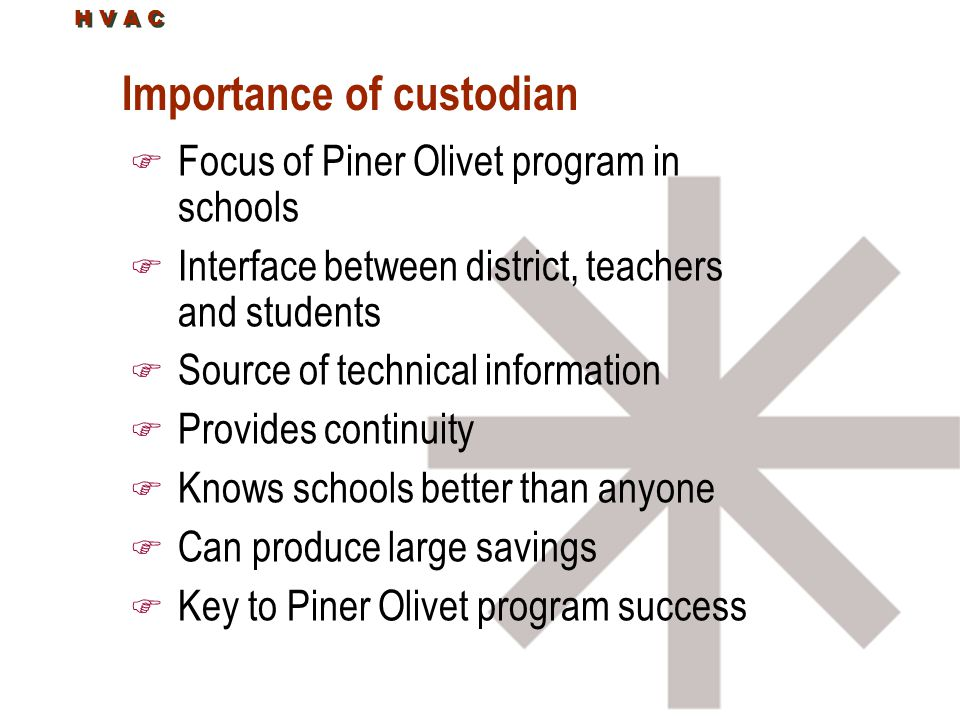 H V A C Importance of custodian F Focus of Piner Olivet program in schools F Interface between district, teachers and students F Source of technical information F Provides continuity F Knows schools better than anyone F Can produce large savings F Key to Piner Olivet program success