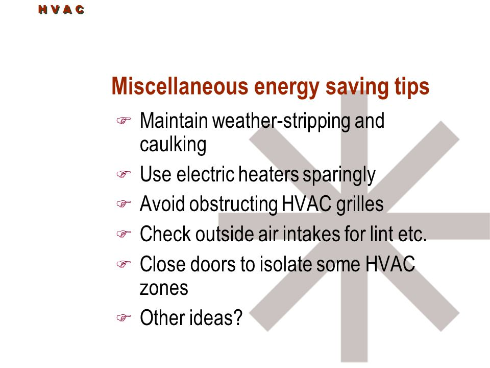 Miscellaneous energy saving tips F Maintain weather-stripping and caulking F Use electric heaters sparingly F Avoid obstructing HVAC grilles F Check outside air intakes for lint etc.