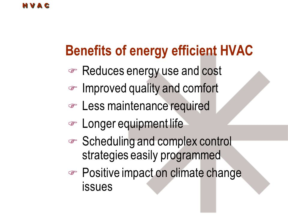 H V A C Benefits of energy efficient HVAC F Reduces energy use and cost F Improved quality and comfort F Less maintenance required F Longer equipment life F Scheduling and complex control strategies easily programmed F Positive impact on climate change issues