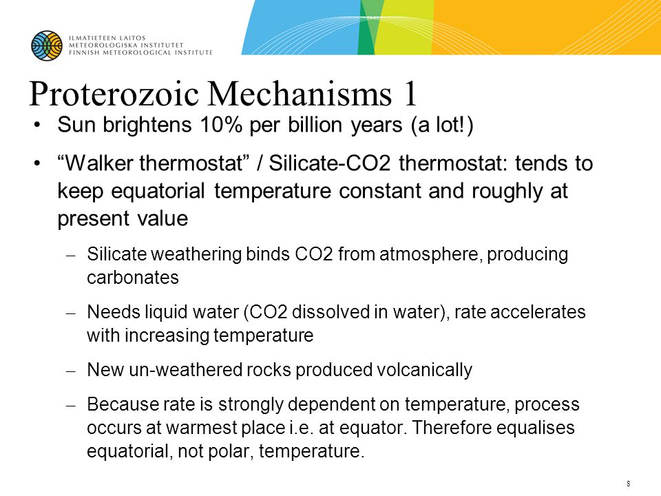 8 Proterozoic Mechanisms 1 Sun brightens 10% per billion years (a lot!)‏ Walker thermostat / Silicate-CO2 thermostat: tends to keep equatorial temperature constant and roughly at present value – Silicate weathering binds CO2 from atmosphere, producing carbonates – Needs liquid water (CO2 dissolved in water), rate accelerates with increasing temperature – New un-weathered rocks produced volcanically – Because rate is strongly dependent on temperature, process occurs at warmest place i.e.