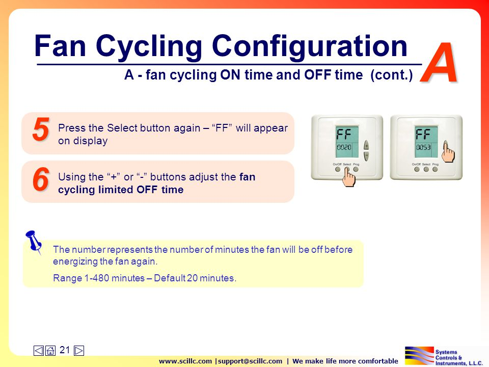 www.scillc.com |support@scillc.com | We make life more comfortable 21 A Press the Select button again – FF will appear on display 5 Using the + or - buttons adjust the fan cycling limited OFF time 6 The number represents the number of minutes the fan will be off before energizing the fan again.