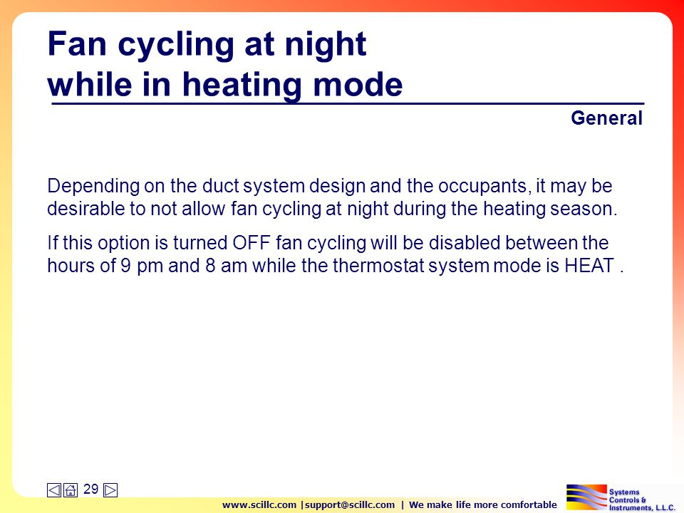 www.scillc.com |support@scillc.com | We make life more comfortable 29 Fan cycling at night while in heating mode General Depending on the duct system design and the occupants, it may be desirable to not allow fan cycling at night during the heating season.