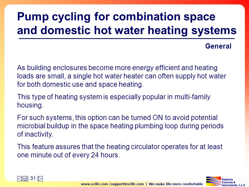 www.scillc.com |support@scillc.com | We make life more comfortable 31 Pump cycling for combination space and domestic hot water heating systems As building enclosures become more energy efficient and heating loads are small, a single hot water heater can often supply hot water for both domestic use and space heating.