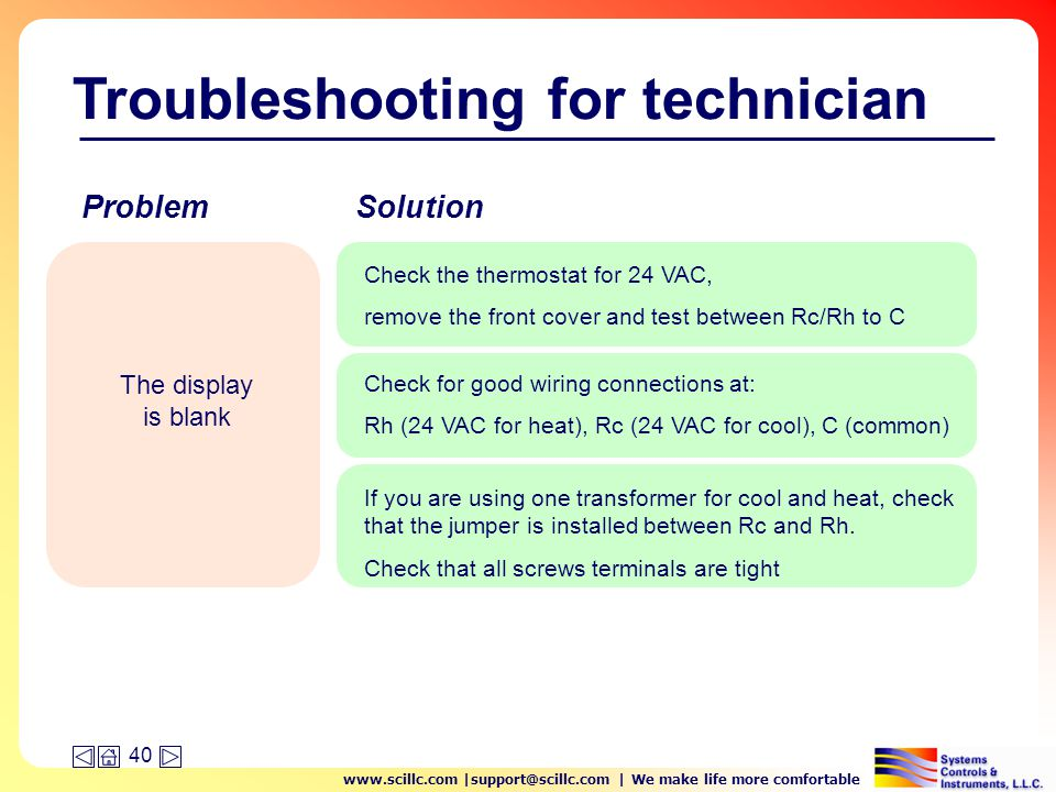 www.scillc.com |support@scillc.com | We make life more comfortable 40 Troubleshooting for technician The display is blank Check the thermostat for 24 VAC, remove the front cover and test between Rc/Rh to C Check for good wiring connections at: Rh (24 VAC for heat), Rc (24 VAC for cool), C (common) If you are using one transformer for cool and heat, check that the jumper is installed between Rc and Rh.