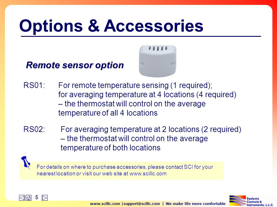 www.scillc.com |support@scillc.com | We make life more comfortable 5 Options & Accessories RS01: Remote sensor option For remote temperature sensing (1 required); for averaging temperature at 4 locations (4 required) – the thermostat will control on the average temperature of all 4 locations For averaging temperature at 2 locations (2 required) – the thermostat will control on the average temperature of both locations RS02: For details on where to purchase accessories, please contact SCI for your nearest location or visit our web site at www.scillc.com