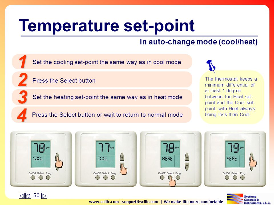 www.scillc.com |support@scillc.com | We make life more comfortable 50 In auto-change mode (cool/heat) Set the cooling set-point the same way as in cool mode 1 Press the Select button 2 Temperature set-point Set the heating set-point the same way as in heat mode 3 Press the Select button or wait to return to normal mode 4 SET The thermostat keeps a minimum differential of at least 1 degree between the Heat set- point and the Cool set- point, with Heat always being less than Cool.