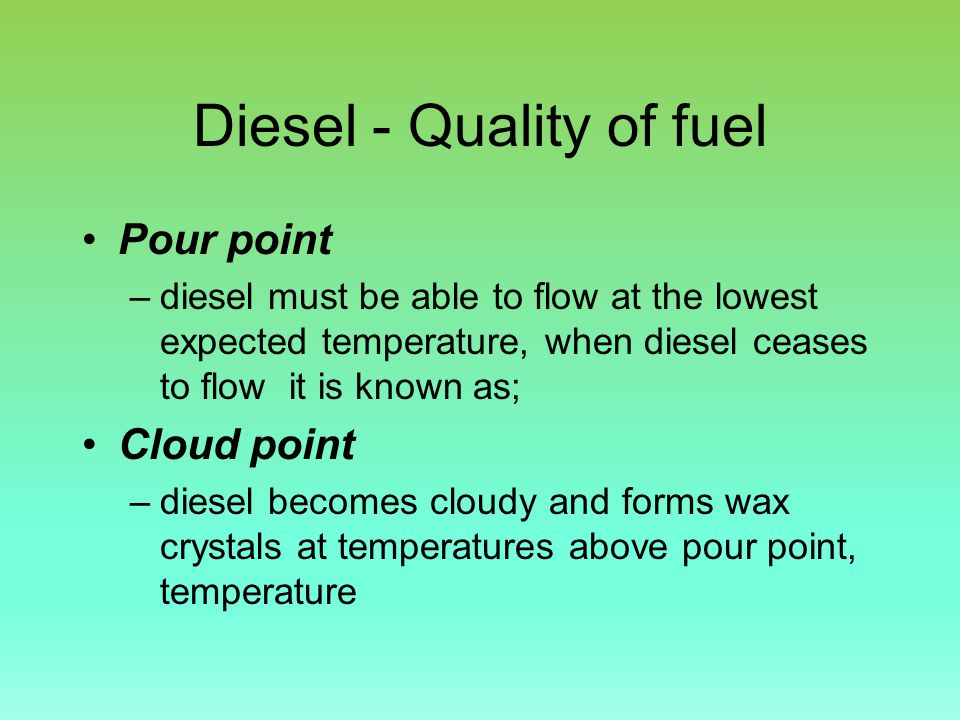 Diesel - Quality of fuel Pour point –diesel must be able to flow at the lowest expected temperature, when diesel ceases to flow it is known as; Cloud point –diesel becomes cloudy and forms wax crystals at temperatures above pour point, temperature