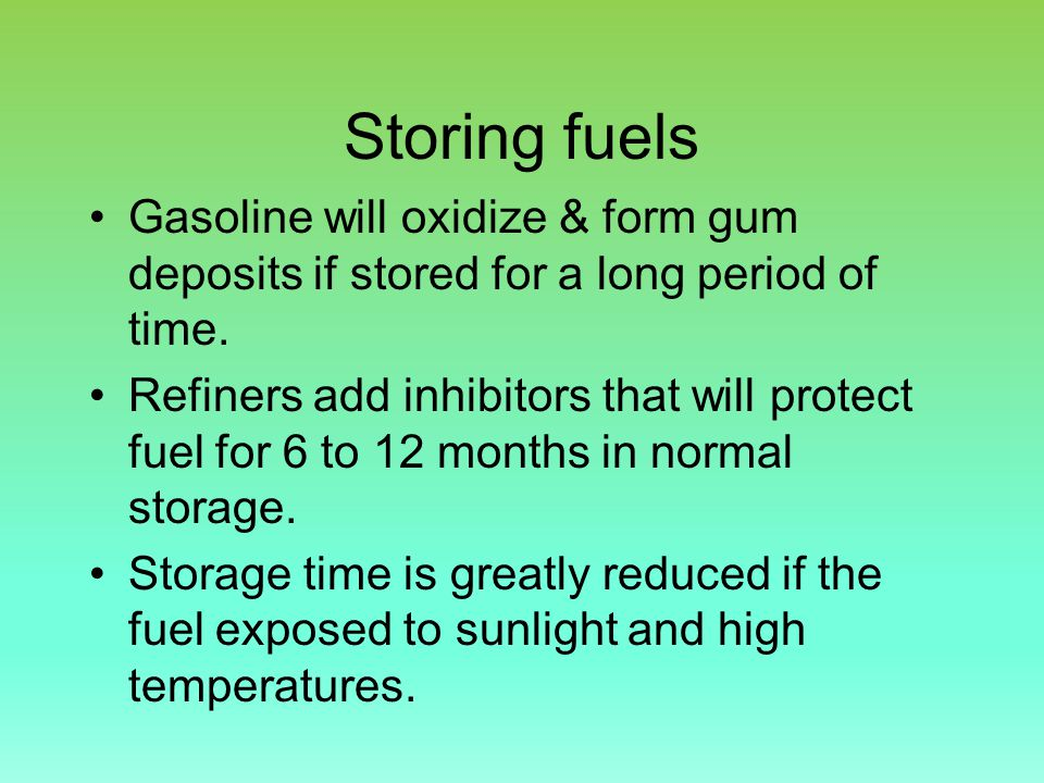 Storing fuels Gasoline will oxidize & form gum deposits if stored for a long period of time.