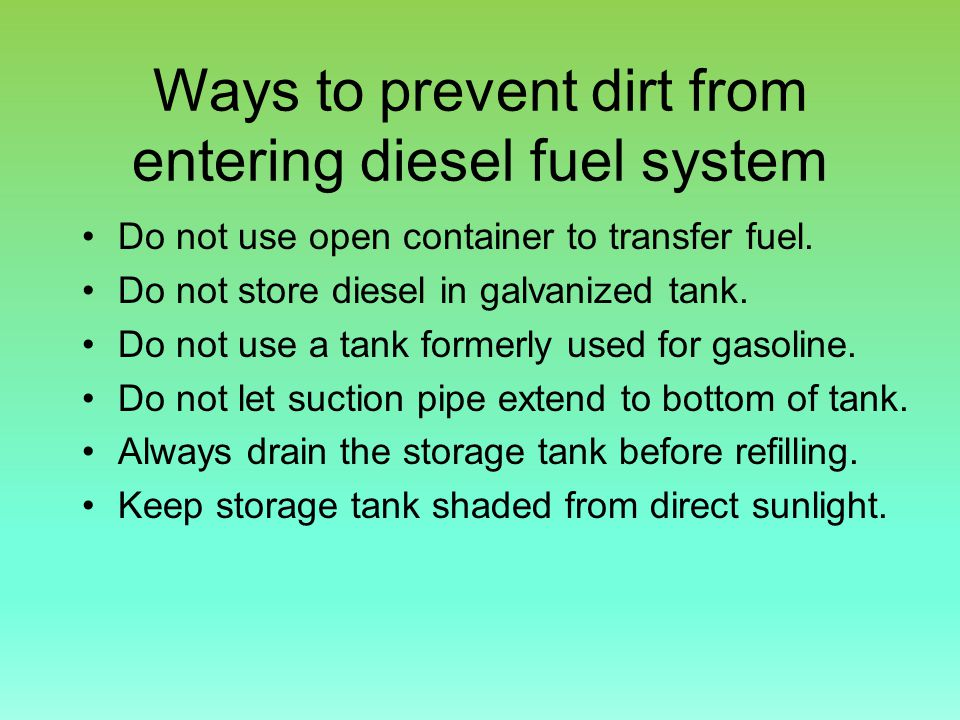 Ways to prevent dirt from entering diesel fuel system Do not use open container to transfer fuel.