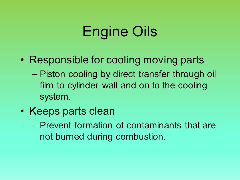 Engine Oils Responsible for cooling moving parts –Piston cooling by direct transfer through oil film to cylinder wall and on to the cooling system.