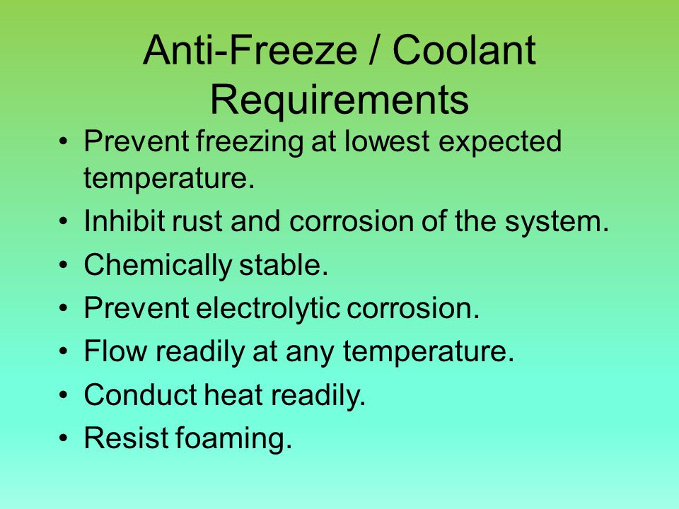Anti-Freeze / Coolant Requirements Prevent freezing at lowest expected temperature.