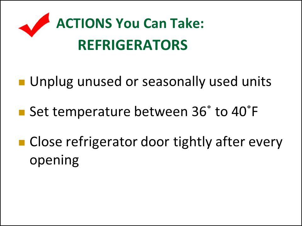 ACTIONS You Can Take: FREEZERS Keep freezer between 0˚ - 5˚F Defrost regularly Be sure the door is closed tightly after every opening Unplug unused or seasonally used units