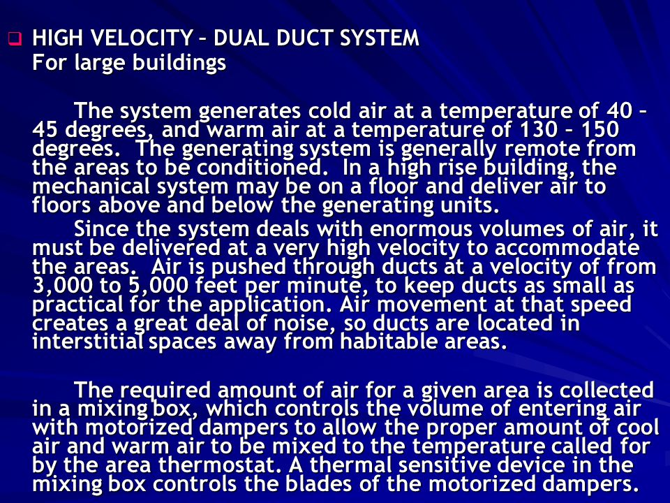 High Velocity Dual Duct System The required amount of air for a given area is collected in a mixing box, which controls the volume of entering air with motorized dampers to allow the proper amount of cool air and warm air to be mixed to the temperature called for by the area thermostat.