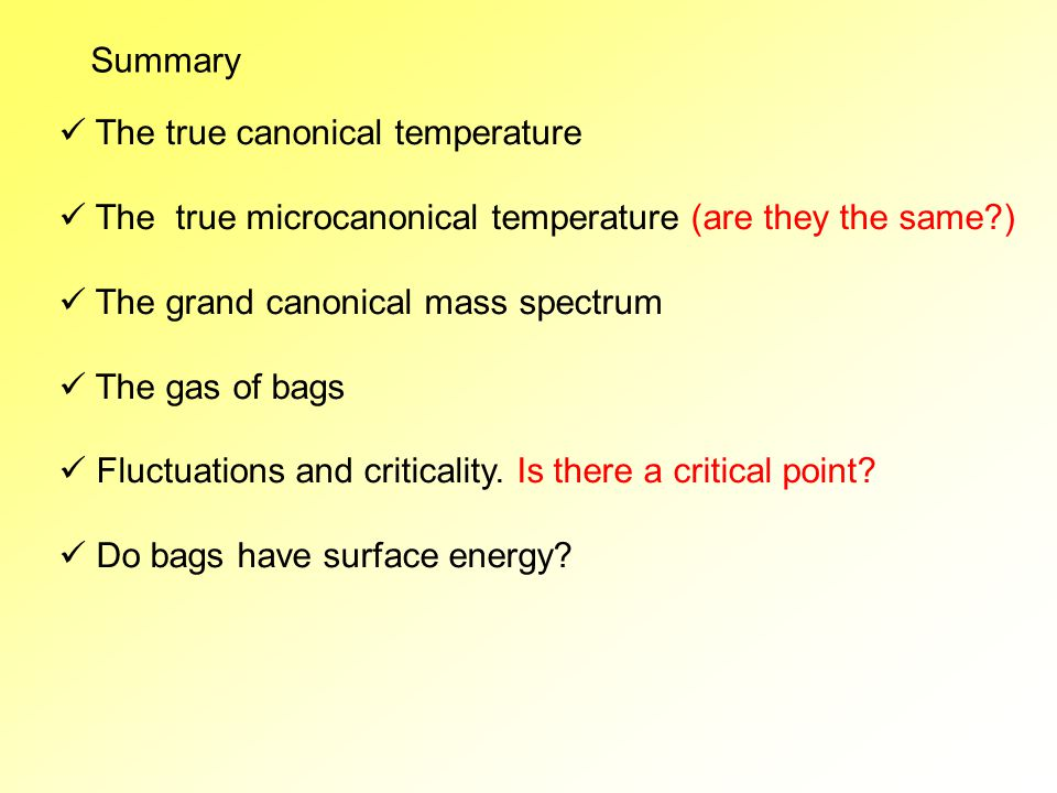 Summary The true canonical temperature The true microcanonical temperature (are they the same ) The grand canonical mass spectrum The gas of bags Fluctuations and criticality.