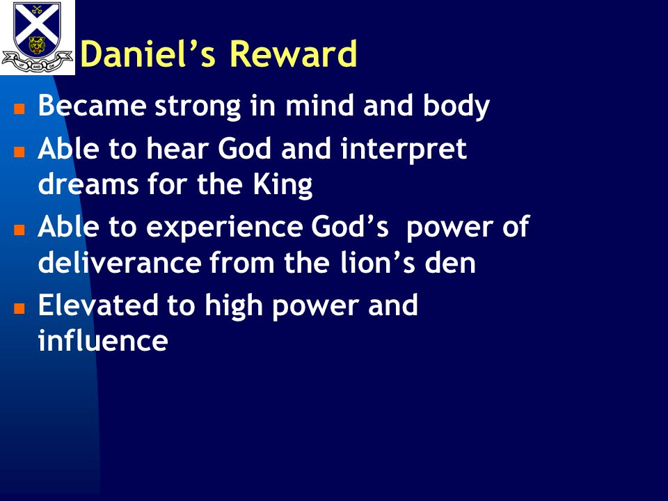 Daniel's Reward Became strong in mind and body Able to hear God and interpret dreams for the King Able to experience God's power of deliverance from the lion's den Elevated to high power and influence